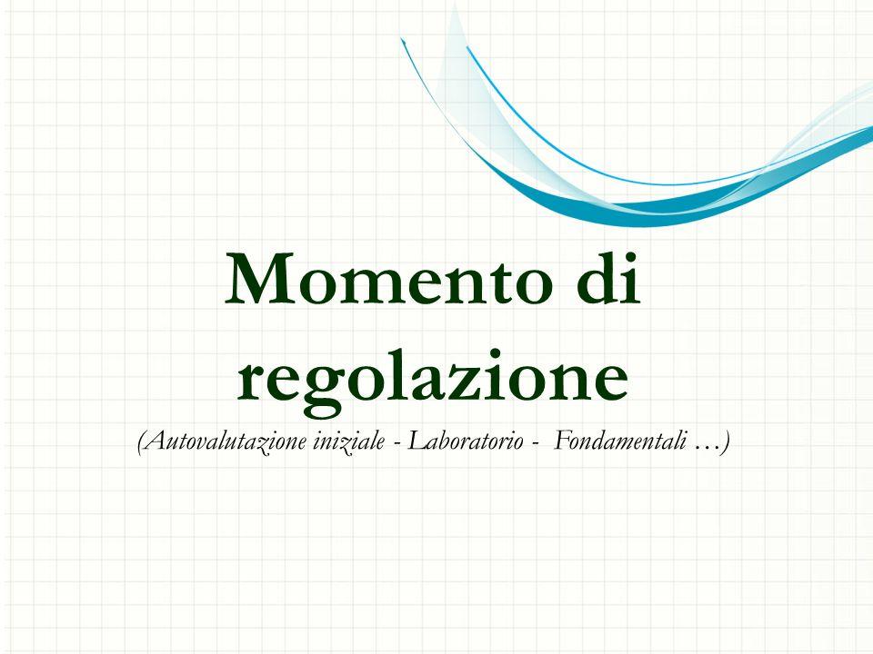 Momento di regolazione (Autovalutazione iniziale - Laboratorio - Fondamentali …)