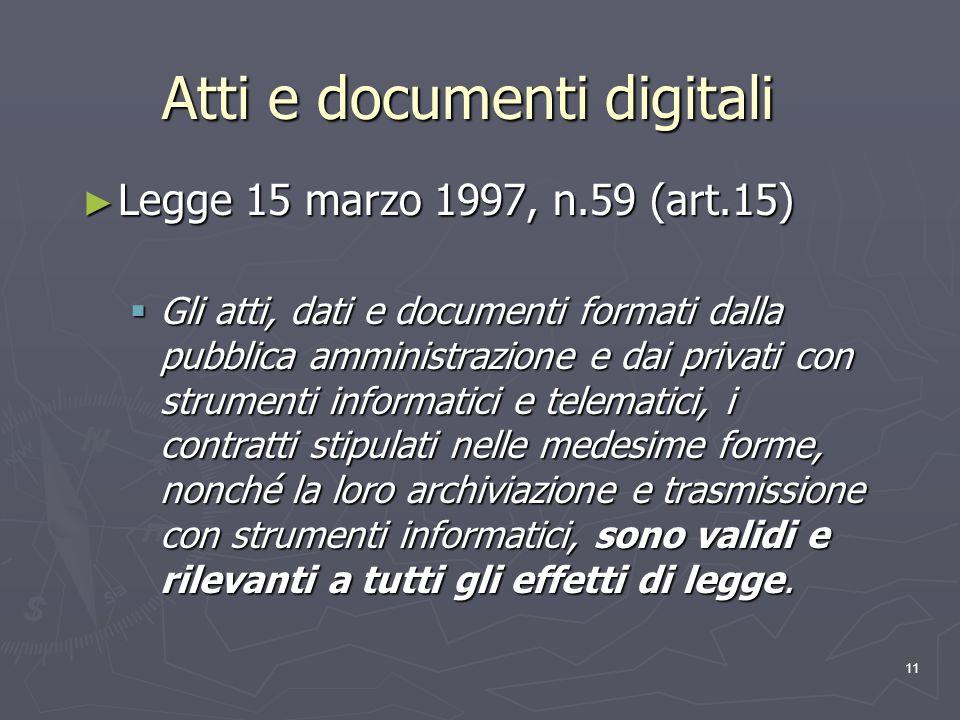 11 Atti e documenti digitali Legge 15 marzo 1997, n.59 (art.15) Legge 15 marzo 1997, n.59 (art.15) Gli atti, dati e documenti formati dalla pubblica a
