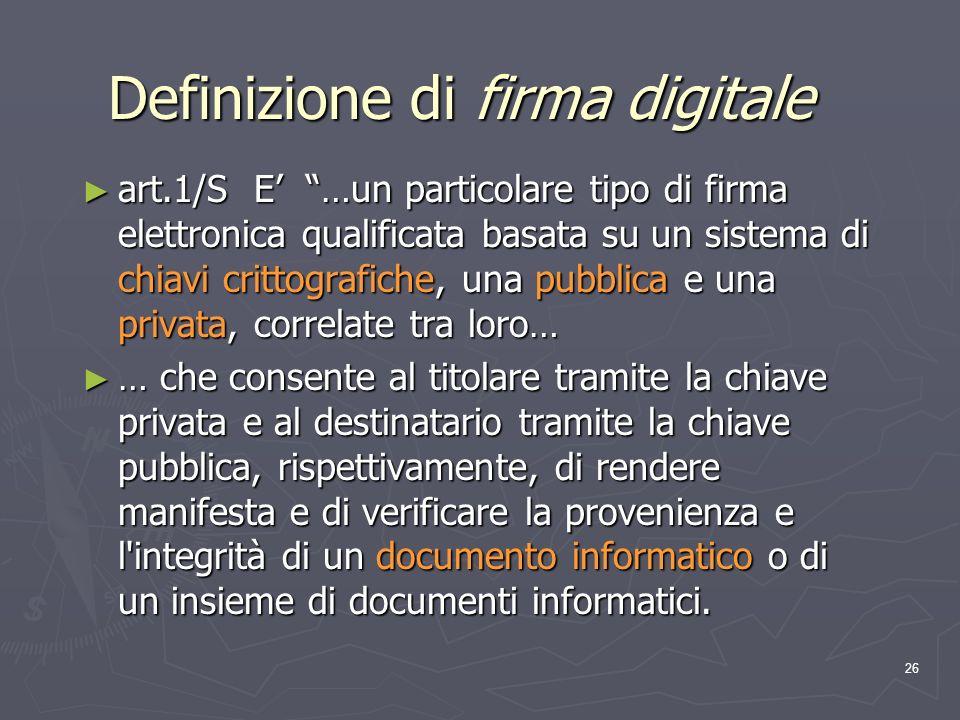26 Definizione di firma digitale art.1/S E …un particolare tipo di firma elettronica qualificata basata su un sistema di chiavi crittografiche, una pu