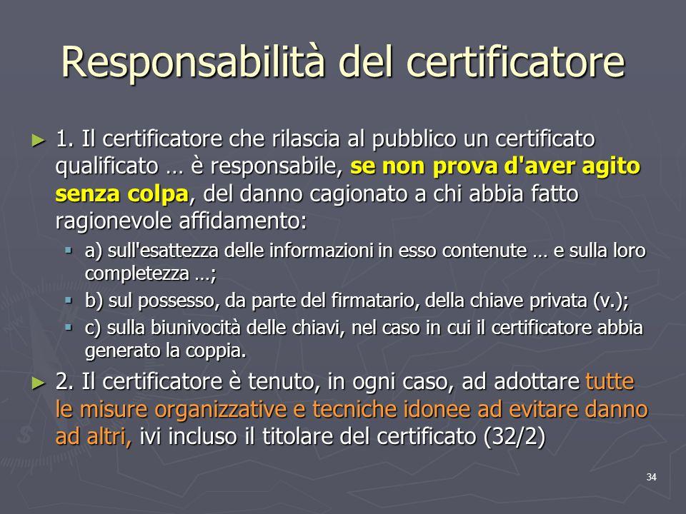 34 Responsabilità del certificatore 1. Il certificatore che rilascia al pubblico un certificato qualificato … è responsabile, se non prova d'aver agit