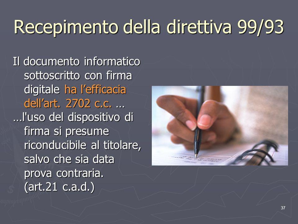 37 Recepimento della direttiva 99/93 Il documento informatico sottoscritto con firma digitale ha lefficacia dellart. 2702 c.c. … …l'uso del dispositiv