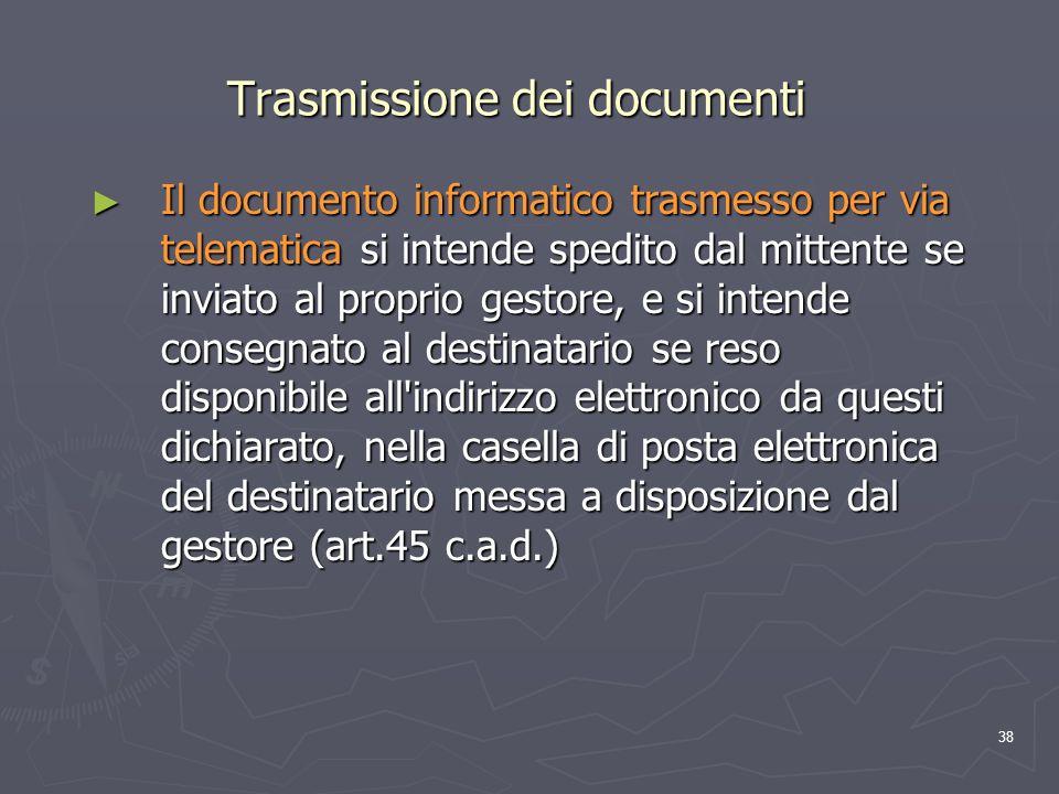 38 Trasmissione dei documenti Il documento informatico trasmesso per via telematica si intende spedito dal mittente se inviato al proprio gestore, e s