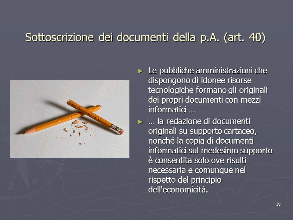 39 Sottoscrizione dei documenti della p.A. (art. 40) Le pubbliche amministrazioni che dispongono di idonee risorse tecnologiche formano gli originali