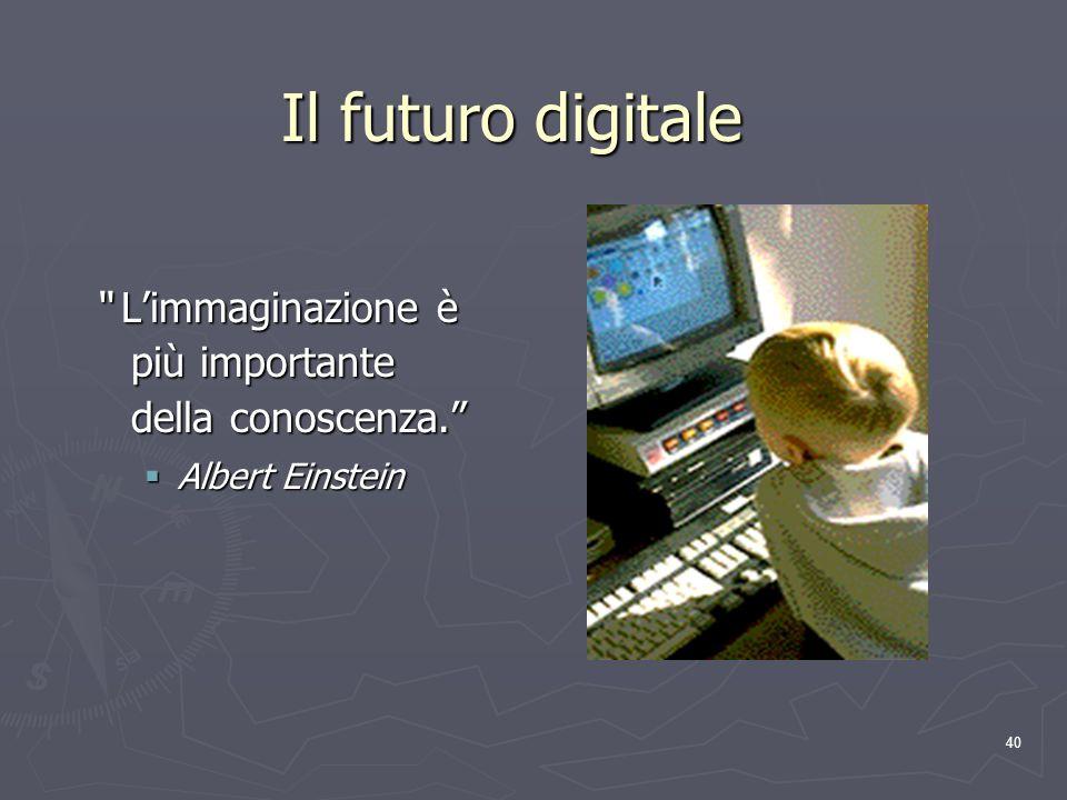 40 Il futuro digitale Limmaginazione è più importante della conoscenza. Limmaginazione è più importante della conoscenza. Albert Einstein Albert Einst