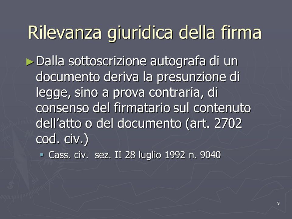 9 Rilevanza giuridica della firma Dalla sottoscrizione autografa di un documento deriva la presunzione di legge, sino a prova contraria, di consenso d