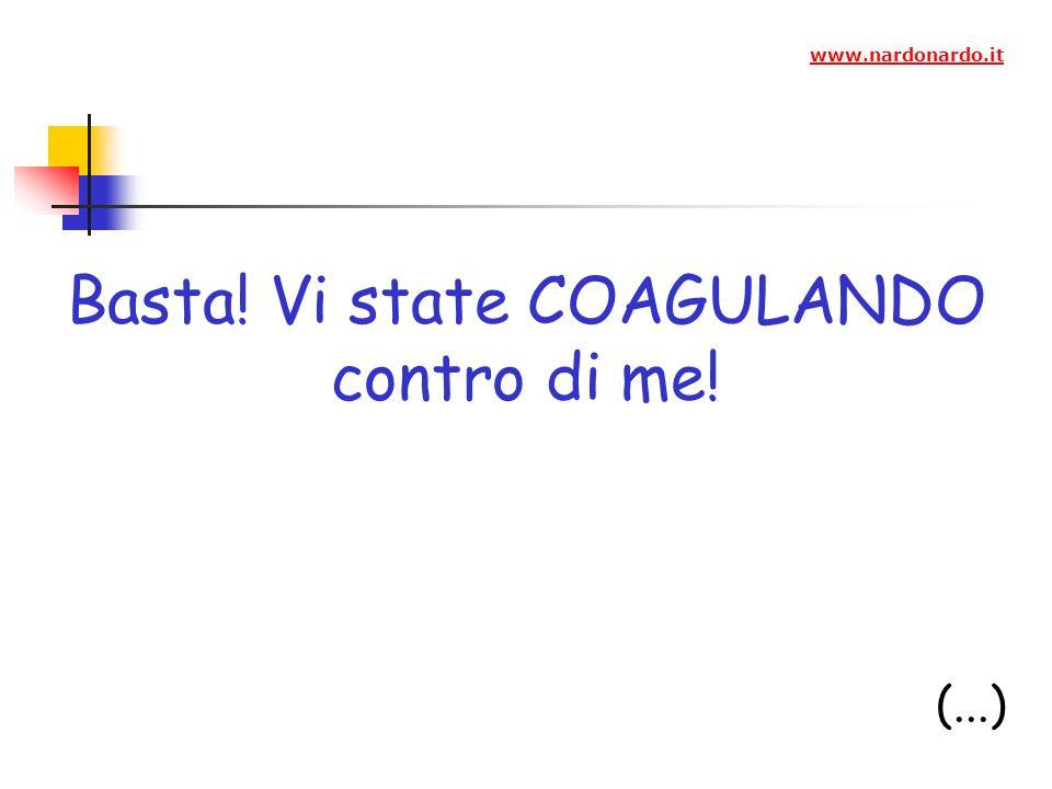Basta! Vi state COAGULANDO contro di me! (...) www.nardonardo.it