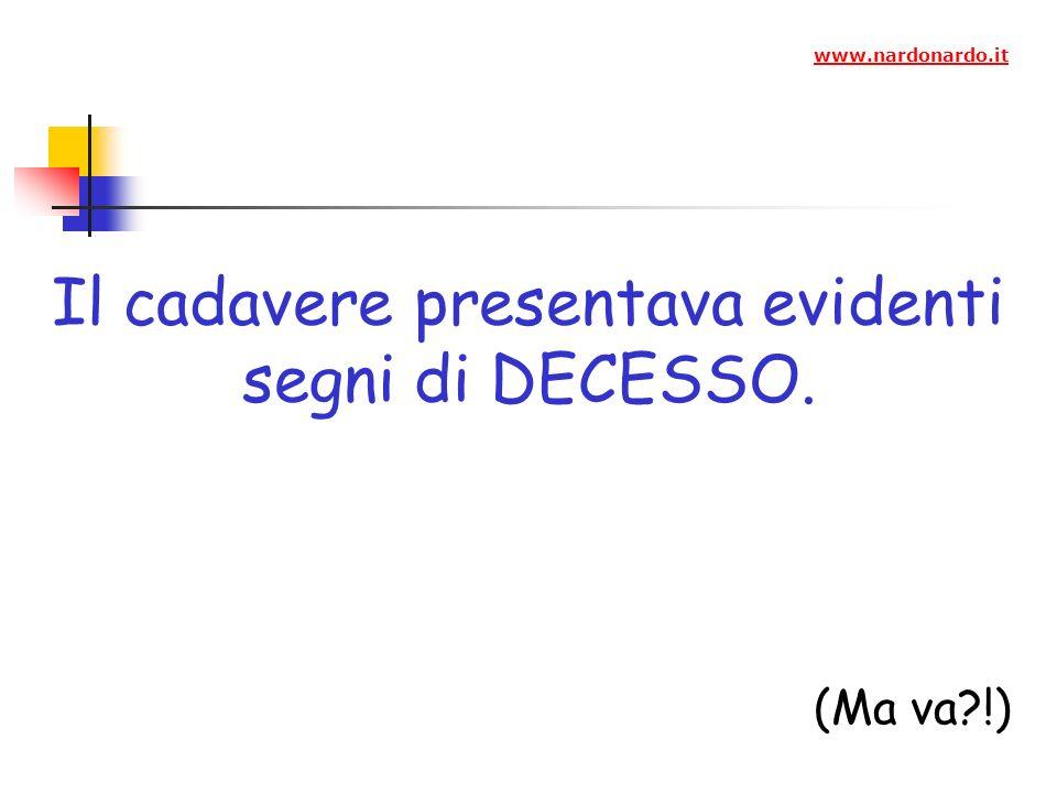 Il cadavere presentava evidenti segni di DECESSO. (Ma va?!) www.nardonardo.it
