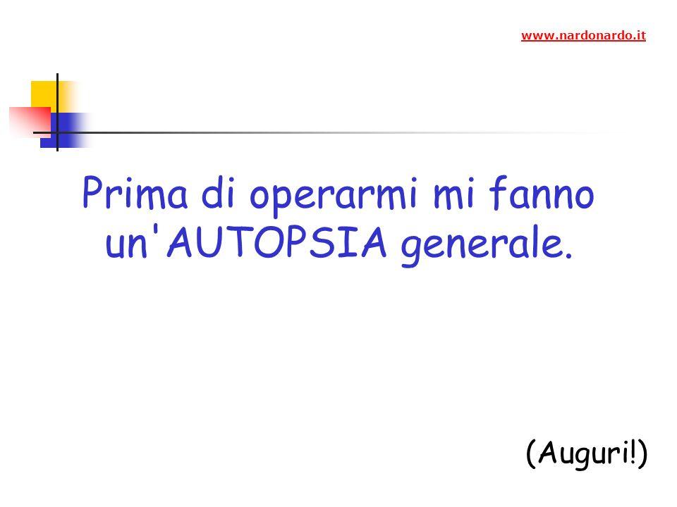 Prima di operarmi mi fanno un AUTOPSIA generale. (Auguri!) www.nardonardo.it