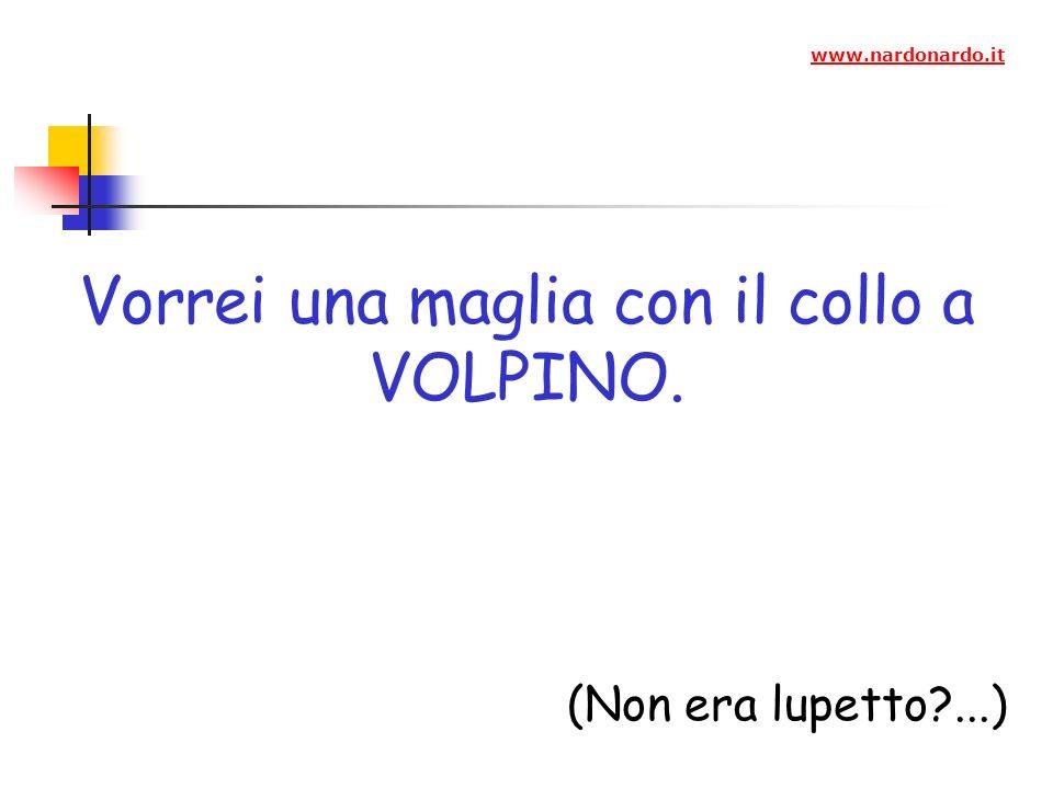 Vorrei una maglia con il collo a VOLPINO. (Non era lupetto?...) www.nardonardo.it