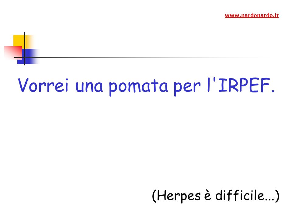 Vorrei una pomata per l IRPEF. (Herpes è difficile...) www.nardonardo.it