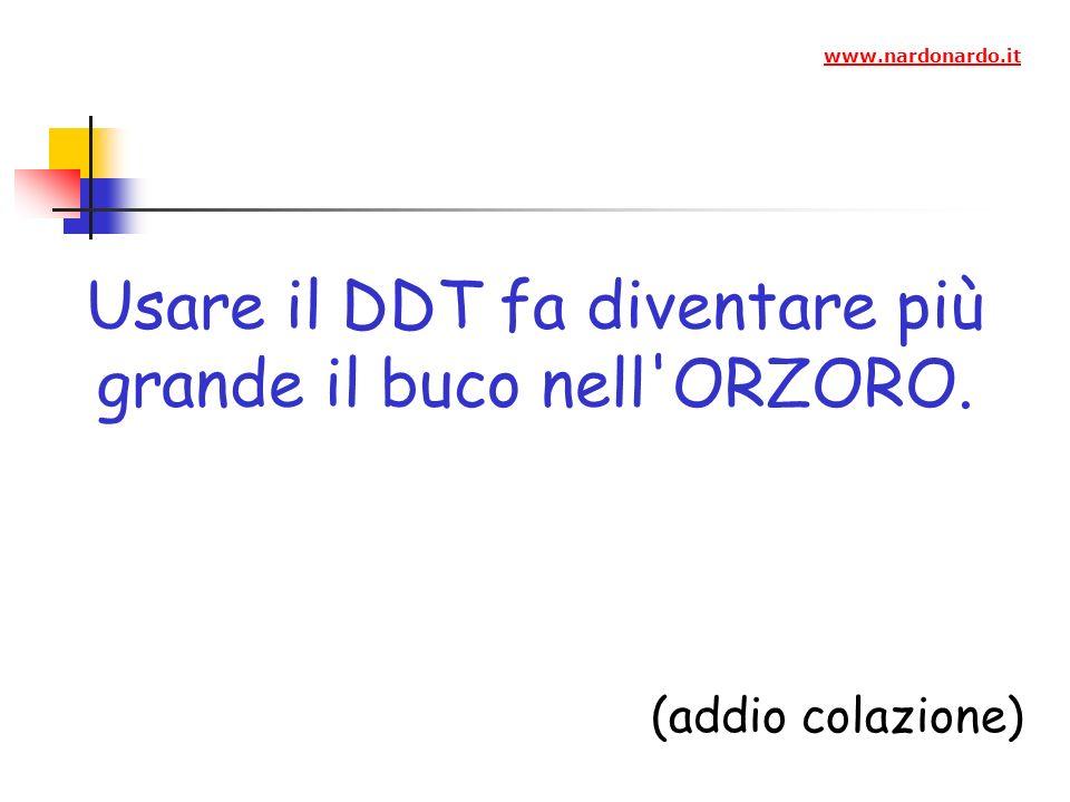 Usare il DDT fa diventare più grande il buco nell ORZORO. (addio colazione) www.nardonardo.it