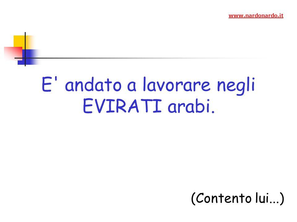 E andato a lavorare negli EVIRATI arabi. (Contento lui...) www.nardonardo.it