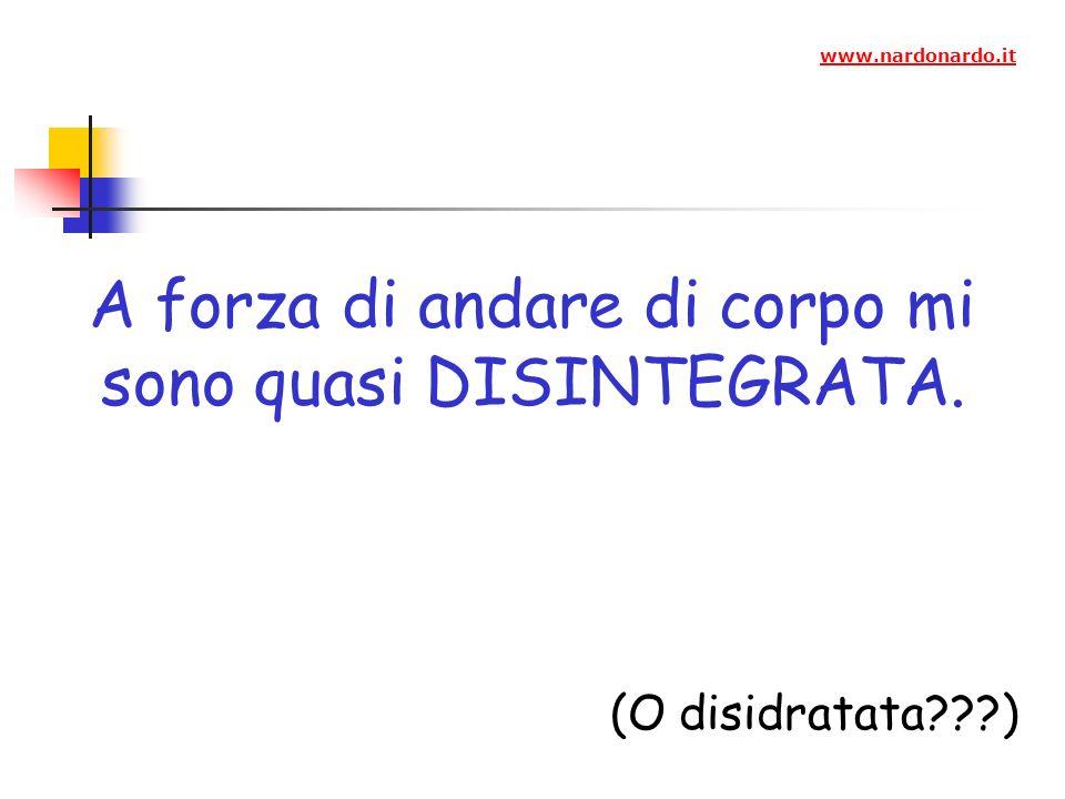 A forza di andare di corpo mi sono quasi DISINTEGRATA. (O disidratata???) www.nardonardo.it