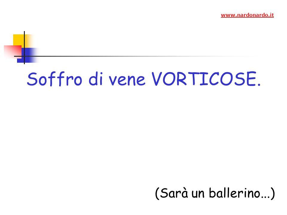 Soffro di vene VORTICOSE. (Sarà un ballerino...) www.nardonardo.it