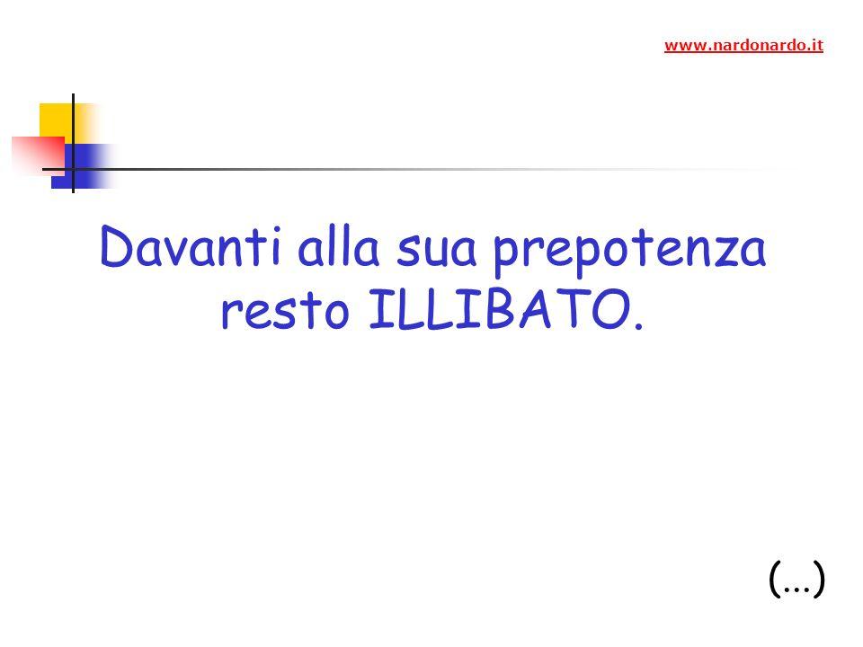 Davanti alla sua prepotenza resto ILLIBATO. (...) www.nardonardo.it