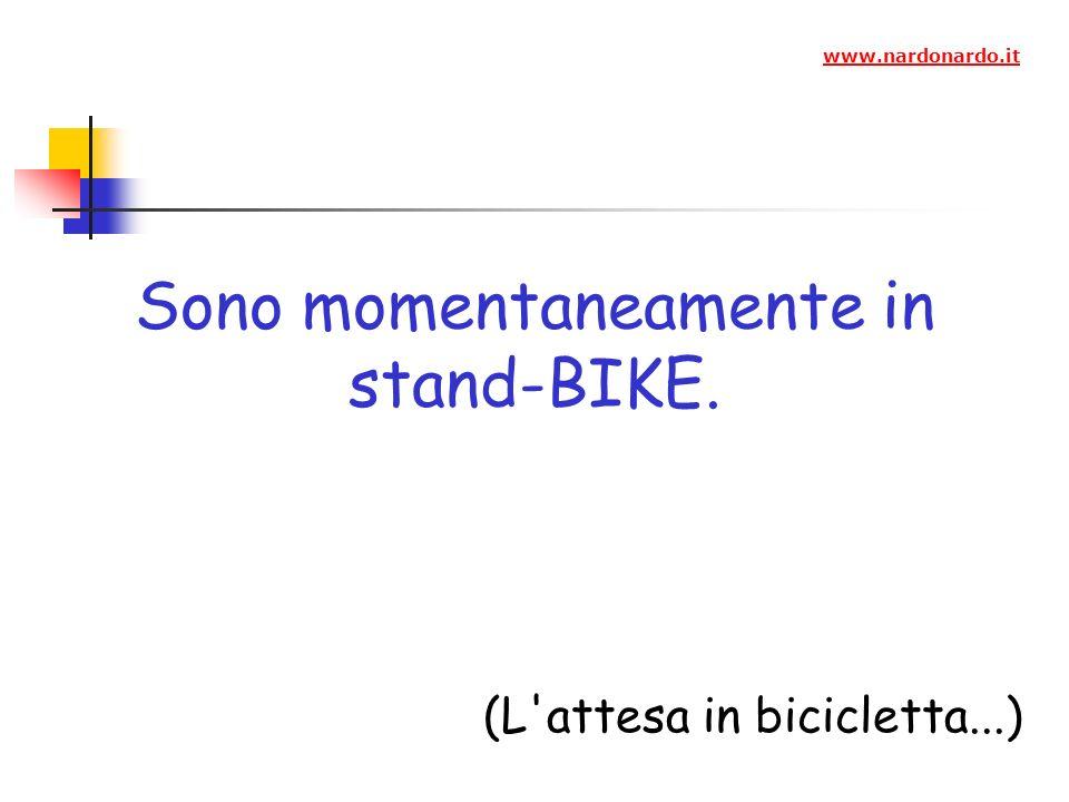 Sono momentaneamente in stand-BIKE. (L attesa in bicicletta...) www.nardonardo.it