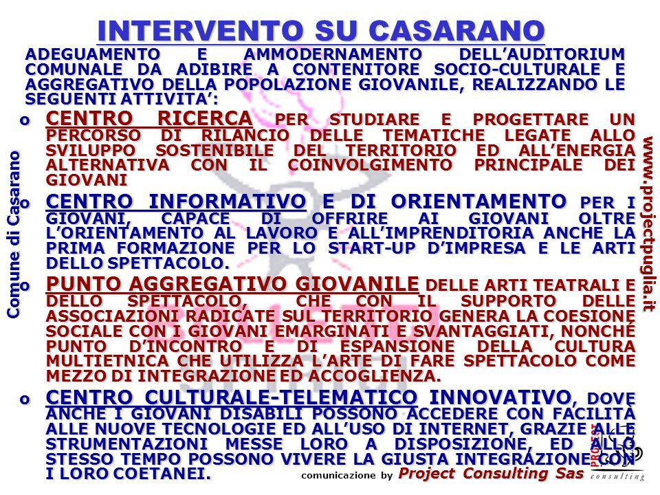 Project Consulting Sas comunicazione by Project Consulting Sas www.projectpuglia.it Comune di Casarano INTERVENTO SU CASARANO ADEGUAMENTO E AMMODERNAMENTO DELLAUDITORIUM COMUNALE DA ADIBIRE A CONTENITORE SOCIO-CULTURALE E AGGREGATIVO DELLA POPOLAZIONE GIOVANILE, REALIZZANDO LE SEGUENTI ATTIVITA: o CENTRO RICERCA PER STUDIARE E PROGETTARE UN PERCORSO DI RILANCIO DELLE TEMATICHE LEGATE ALLO SVILUPPO SOSTENIBILE DEL TERRITORIO ED ALLENERGIA ALTERNATIVA CON IL COINVOLGIMENTO PRINCIPALE DEI GIOVANI o CENTRO INFORMATIVO E DI ORIENTAMENTO PER I GIOVANI, CAPACE DI OFFRIRE AI GIOVANI OLTRE LORIENTAMENTO AL LAVORO E ALLIMPRENDITORIA ANCHE LA PRIMA FORMAZIONE PER LO START-UP DIMPRESA E LE ARTI DELLO SPETTACOLO.