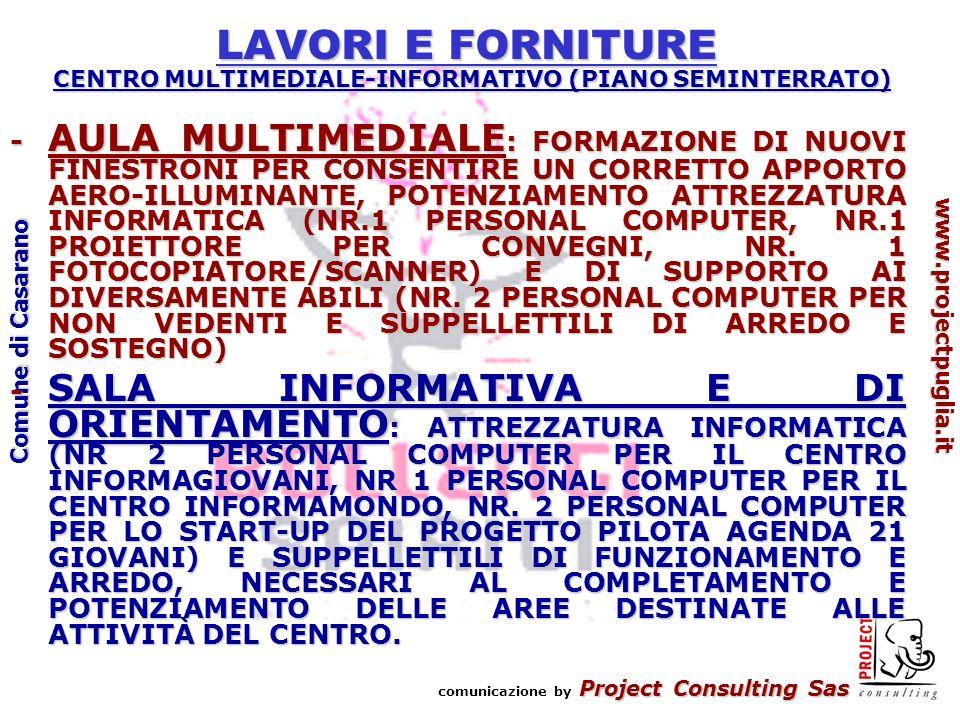Project Consulting Sas comunicazione by Project Consulting Sas www.projectpuglia.it Comune di Casarano LAVORI E FORNITURE CENTRO MULTIMEDIALE-INFORMATIVO (PIANO SEMINTERRATO) - AULA MULTIMEDIALE : FORMAZIONE DI NUOVI FINESTRONI PER CONSENTIRE UN CORRETTO APPORTO AERO-ILLUMINANTE, POTENZIAMENTO ATTREZZATURA INFORMATICA (NR.1 PERSONAL COMPUTER, NR.1 PROIETTORE PER CONVEGNI, NR.