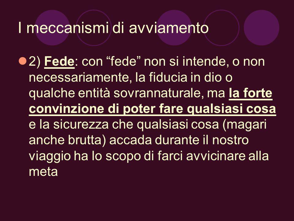 I meccanismi di avviamento 2) Fede: con fede non si intende, o non necessariamente, la fiducia in dio o qualche entità sovrannaturale, ma la forte con