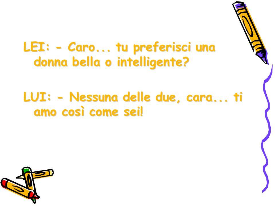 LEI: - Caro... tu preferisci una donna bella o intelligente? LUI: - Nessuna delle due, cara... ti amo così come sei!