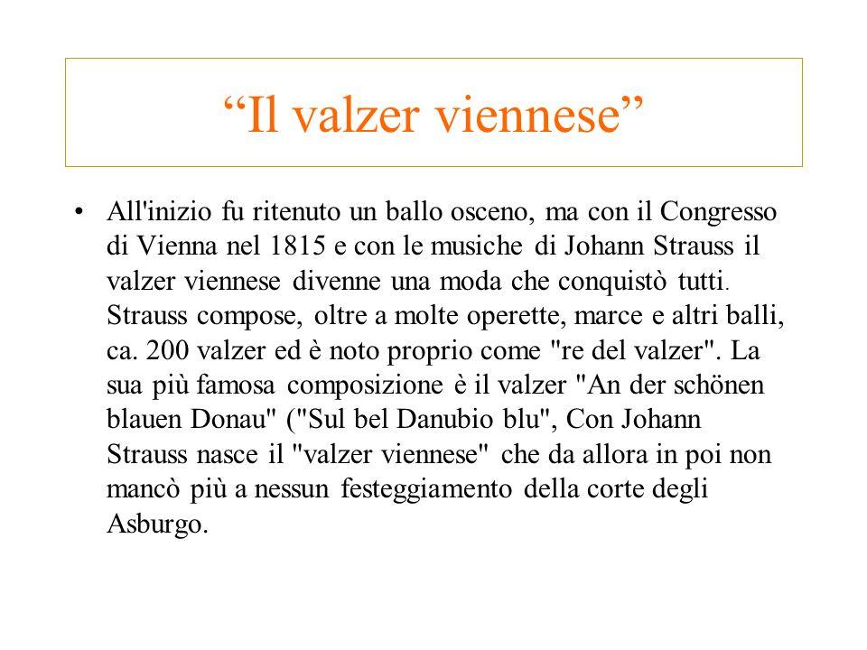 Il valzer viennese All'inizio fu ritenuto un ballo osceno, ma con il Congresso di Vienna nel 1815 e con le musiche di Johann Strauss il valzer viennes