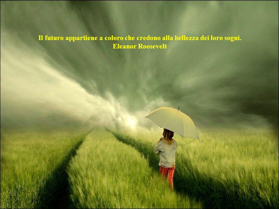 Il futuro appartiene a coloro che credono alla bellezza dei loro sogni. Eleanor Roosevelt