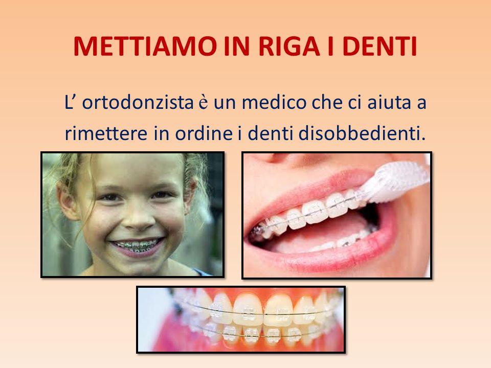 METTIAMO IN RIGA I DENTI L ortodonzista è un medico che ci aiuta a rimettere in ordine i denti disobbedienti.
