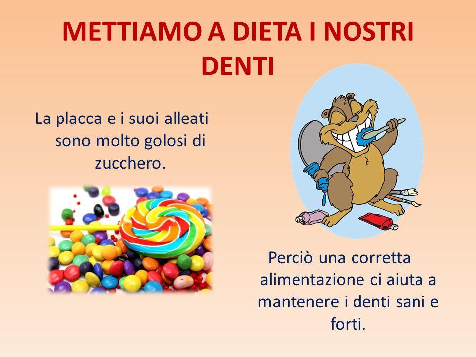 METTIAMO A DIETA I NOSTRI DENTI La placca e i suoi alleati sono molto golosi di zucchero. Perciò una corretta alimentazione ci aiuta a mantenere i den