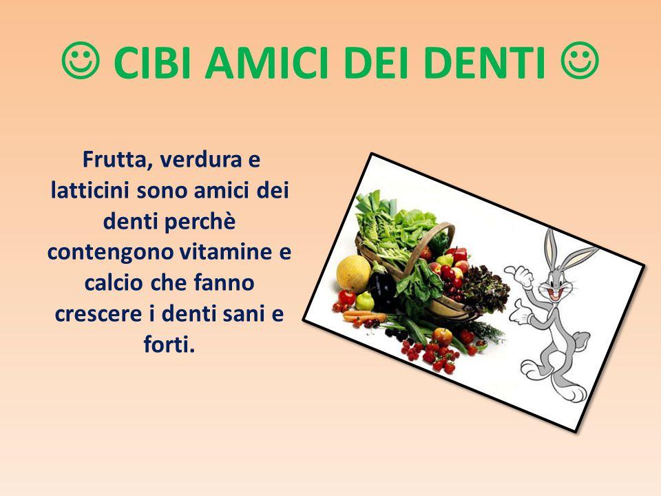CIBI AMICI DEI DENTI Frutta, verdura e latticini sono amici dei denti perchè contengono vitamine e calcio che fanno crescere i denti sani e forti.