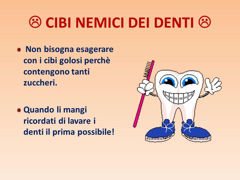 CIBI NEMICI DEI DENTI Non bisogna esagerare con i cibi golosi perchè contengono tanti zuccheri. Quando li mangi ricordati di lavare i denti il prima p