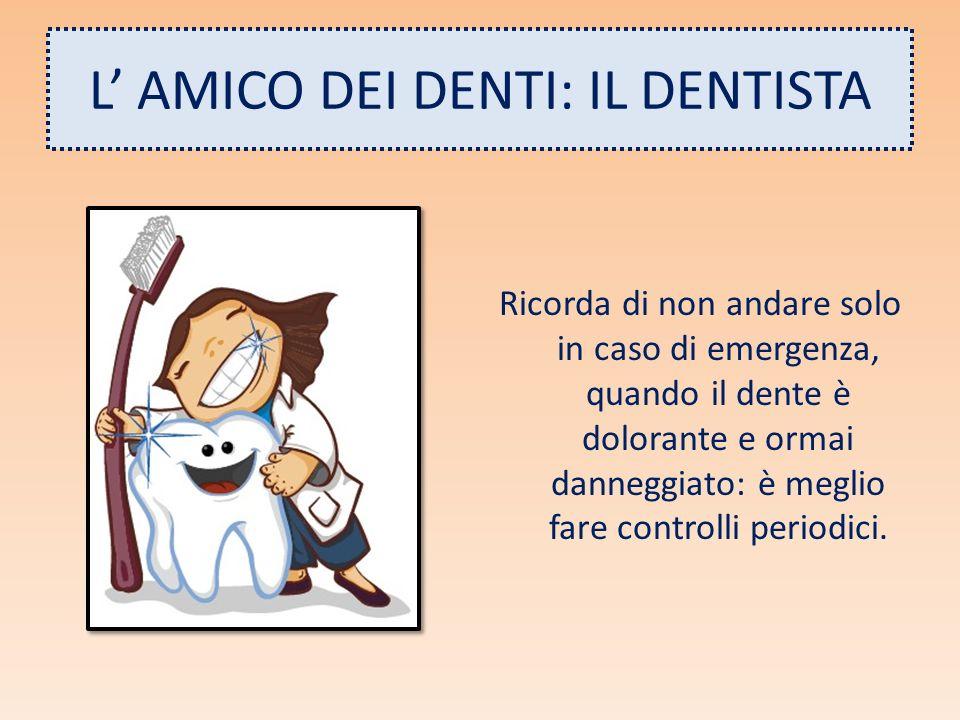 L AMICO DEI DENTI: IL DENTISTA Ricorda di non andare solo in caso di emergenza, quando il dente è dolorante e ormai danneggiato: è meglio fare control