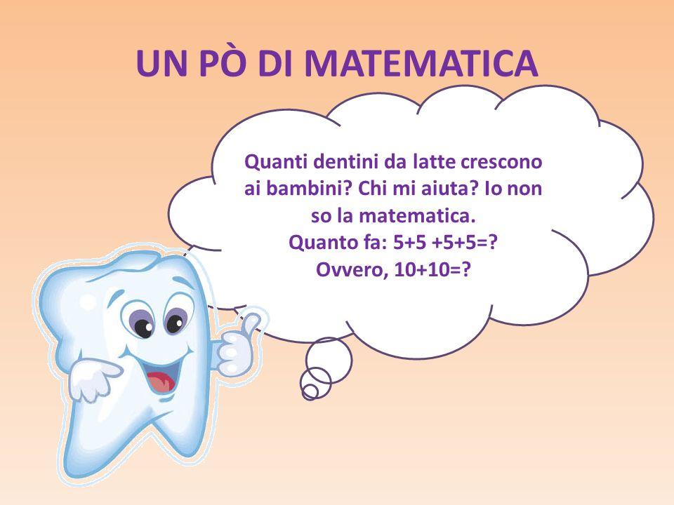 UN PÒ DI MATEMATICA Quanti dentini da latte crescono ai bambini? Chi mi aiuta? Io non so la matematica. Quanto fa: 5+5 +5+5=? Ovvero, 10+10=?