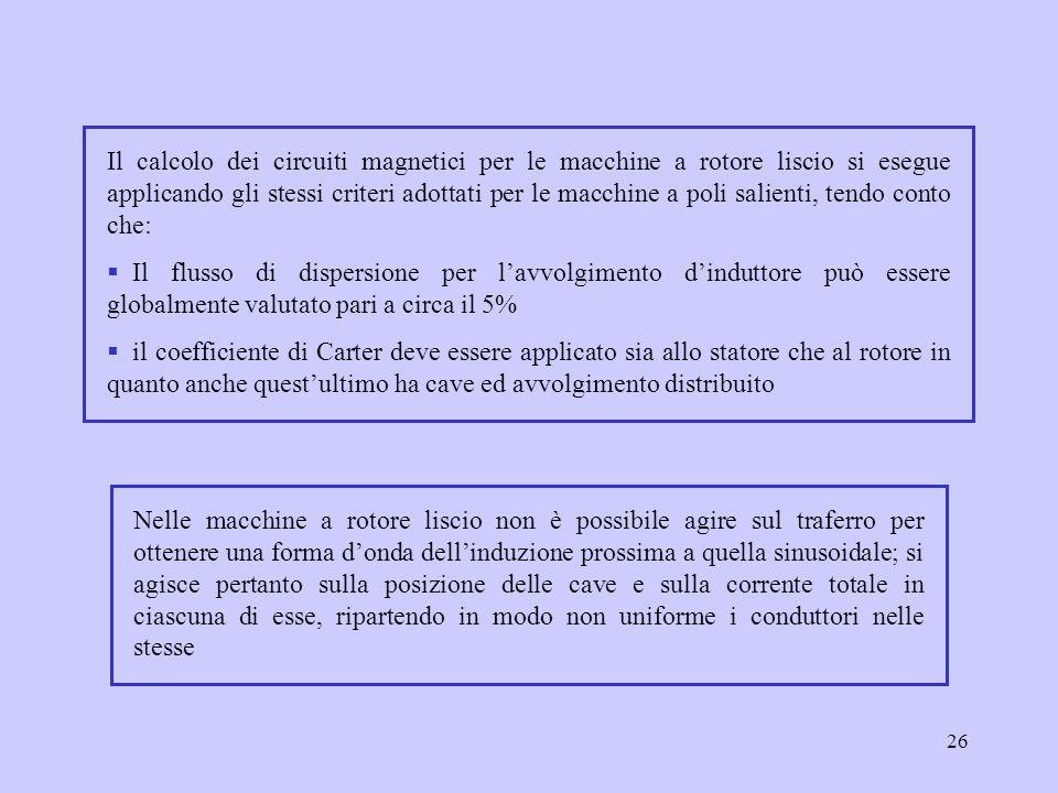 26 Il calcolo dei circuiti magnetici per le macchine a rotore liscio si esegue applicando gli stessi criteri adottati per le macchine a poli salienti,