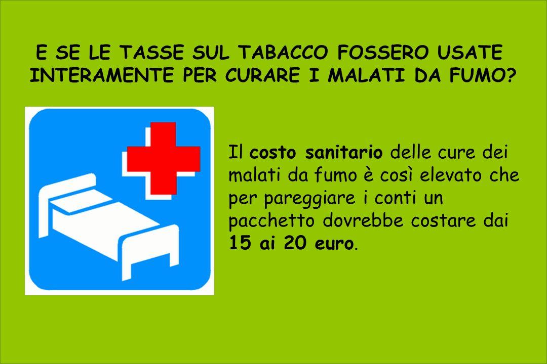 E SE LE TASSE SUL TABACCO FOSSERO USATE INTERAMENTE PER CURARE I MALATI DA FUMO? Il costo sanitario delle cure dei malati da fumo è così elevato che p