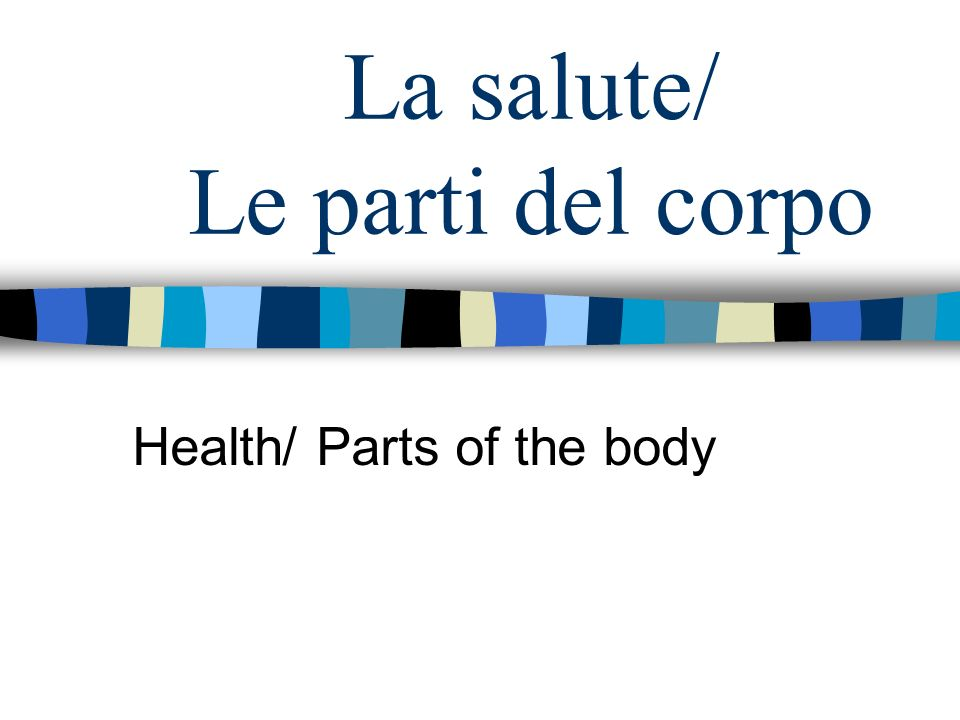 La salute/ Le parti del corpo Health/ Parts of the body