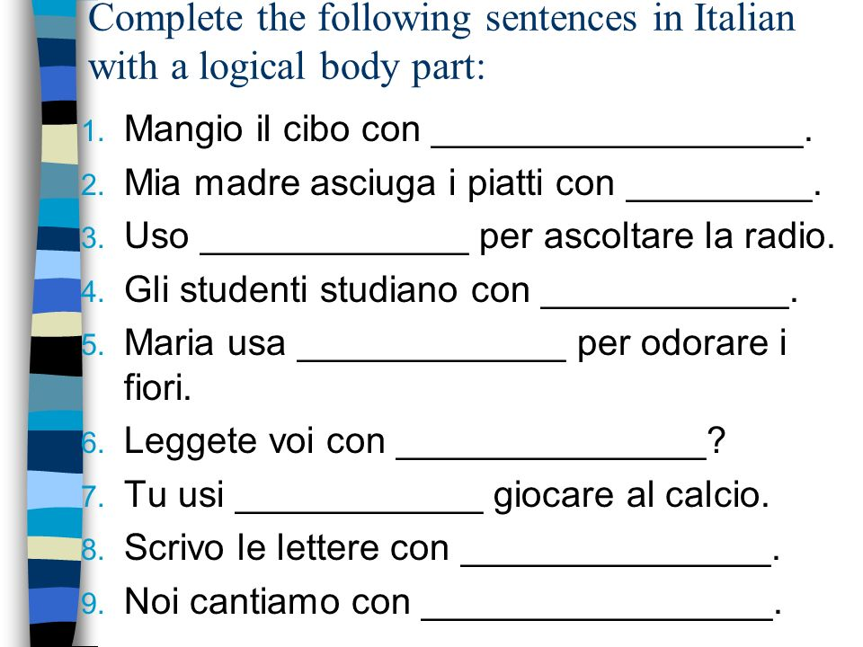 Complete the following sentences in Italian with a logical body part: 1. Mangio il cibo con __________________. 2. Mia madre asciuga i piatti con ____