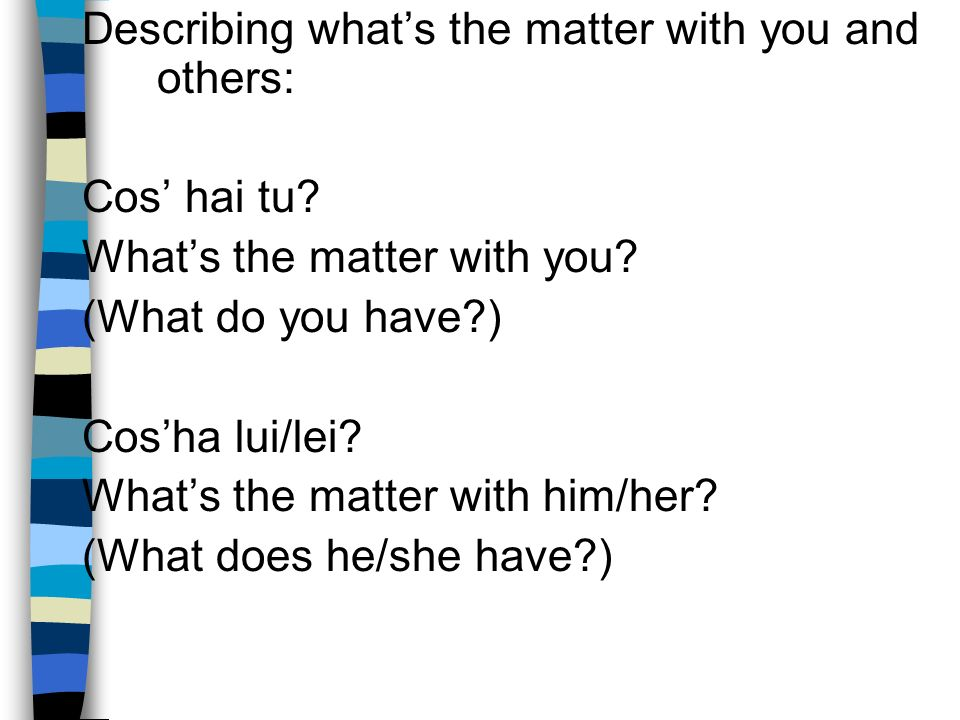 Describing whats the matter with you and others: Cos hai tu.