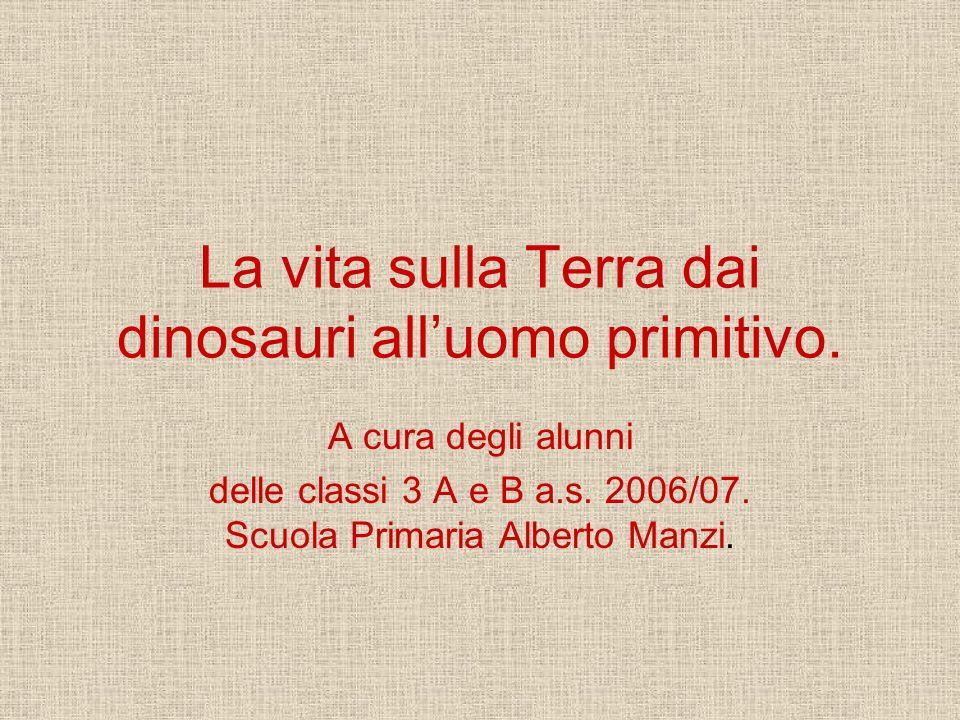 La vita sulla Terra dai dinosauri alluomo primitivo. A cura degli alunni delle classi 3 A e B a.s. 2006/07. Scuola Primaria Alberto Manzi.