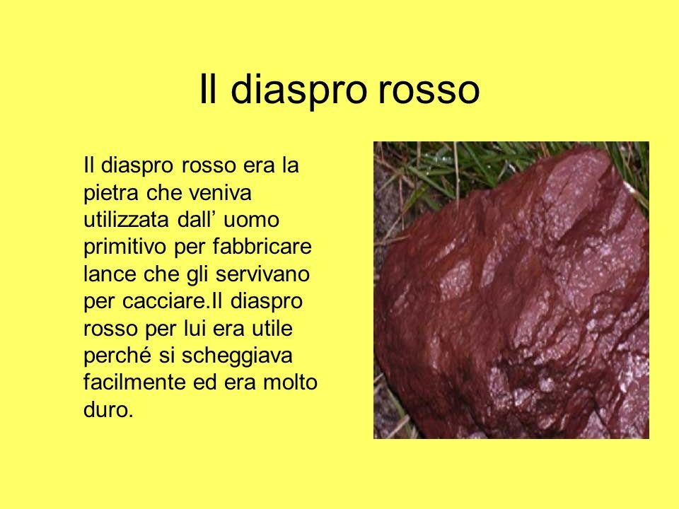 Il diaspro rosso Il diaspro rosso era la pietra che veniva utilizzata dall uomo primitivo per fabbricare lance che gli servivano per cacciare.Il diasp