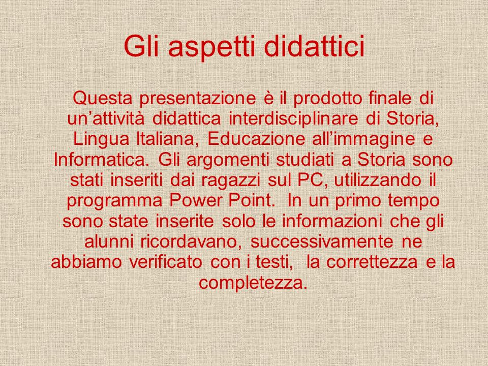 Gli aspetti didattici Questa presentazione è il prodotto finale di unattività didattica interdisciplinare di Storia, Lingua Italiana, Educazione allim