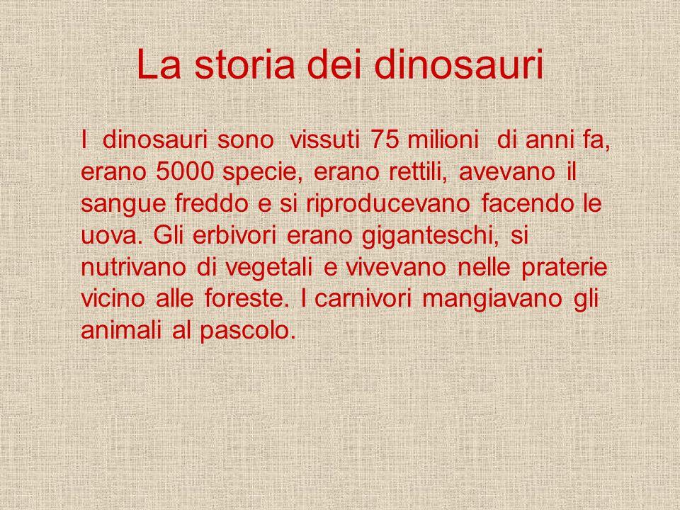 La storia dei dinosauri I dinosauri sono vissuti 75 milioni di anni fa, erano 5000 specie, erano rettili, avevano il sangue freddo e si riproducevano