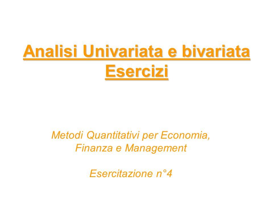 Analisi Univariata e bivariata Esercizi Metodi Quantitativi per Economia, Finanza e Management Esercitazione n°4