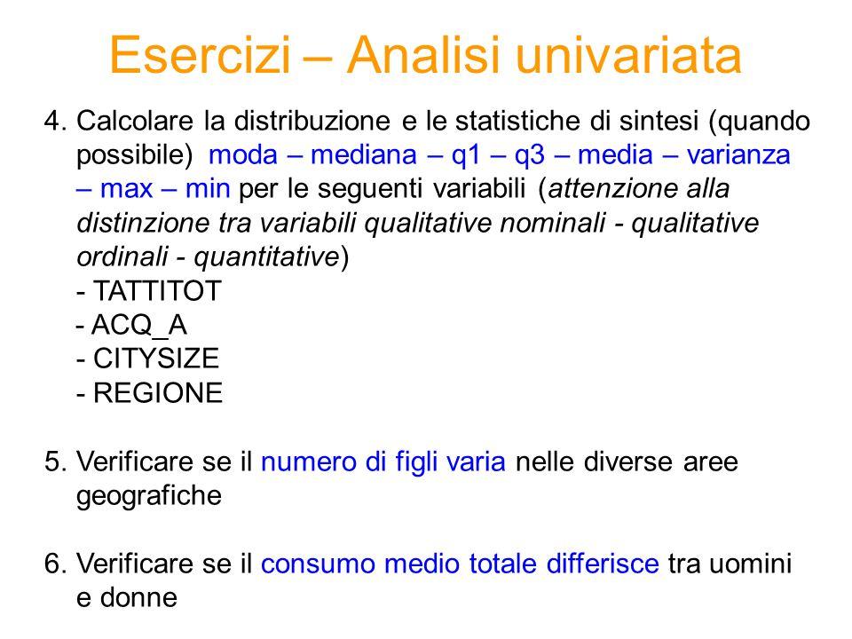 Esercizi – Analisi univariata 4.Calcolare la distribuzione e le statistiche di sintesi (quando possibile) moda – mediana – q1 – q3 – media – varianza