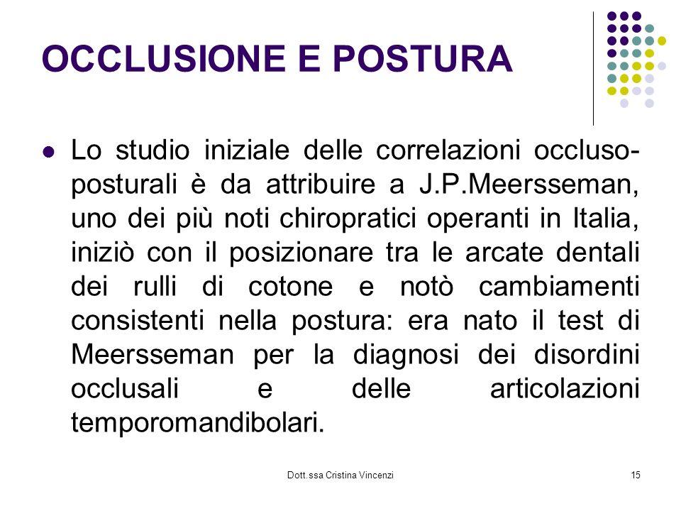 Dott.ssa Cristina Vincenzi15 OCCLUSIONE E POSTURA Lo studio iniziale delle correlazioni occluso- posturali è da attribuire a J.P.Meersseman, uno dei p