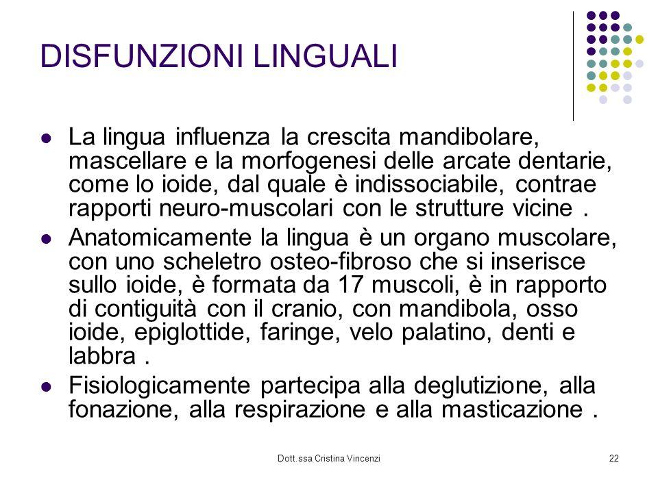 Dott.ssa Cristina Vincenzi22 DISFUNZIONI LINGUALI La lingua influenza la crescita mandibolare, mascellare e la morfogenesi delle arcate dentarie, come