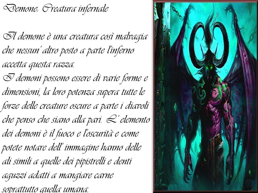 Demone: Creatura infernale Il demone è una creatura così malvagia che nessun' altro posto a parte l'inferno accetta questa razza. I demoni possono ess
