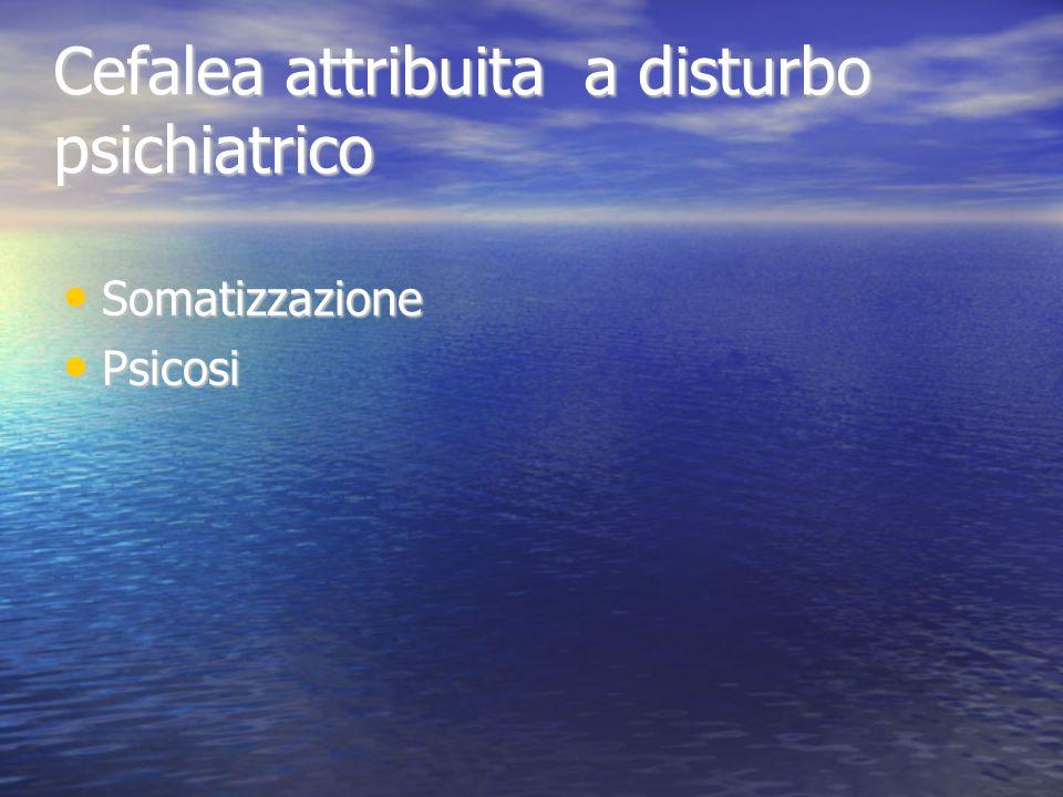 Cefalea attribuita a disturbo psichiatrico Somatizzazione Somatizzazione Psicosi Psicosi