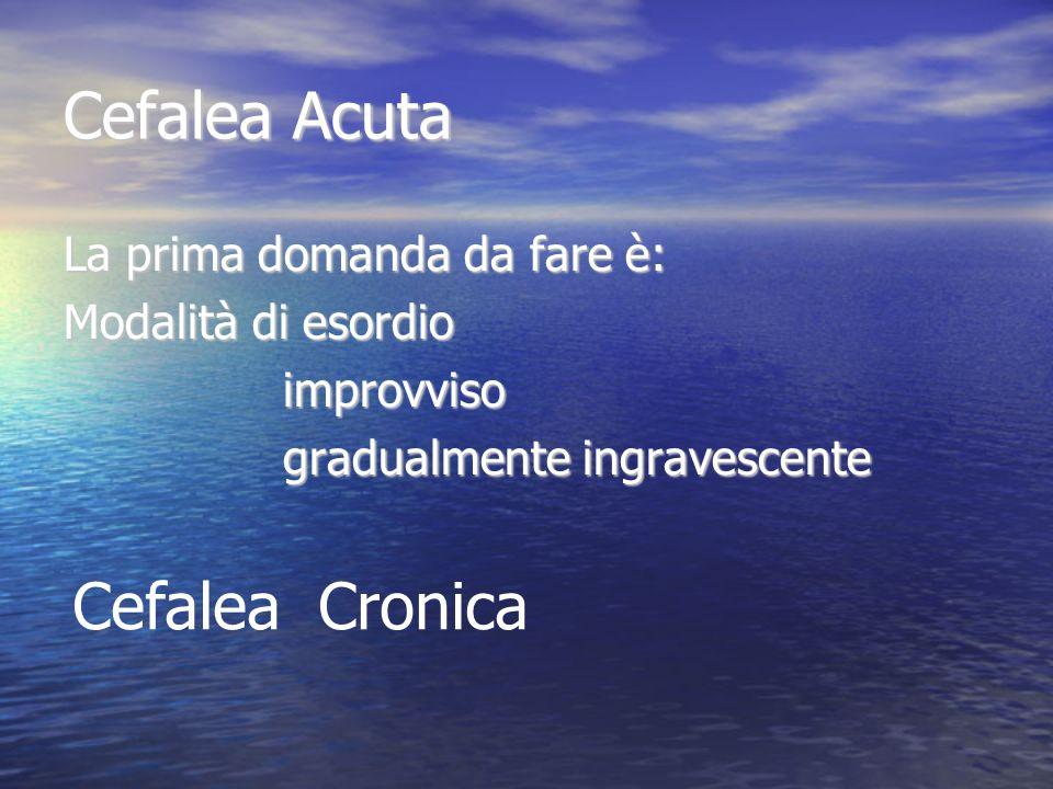 Cefalea Acuta La prima domanda da fare è: Modalità di esordio improvviso improvviso gradualmente ingravescente gradualmente ingravescente Cefalea Cron
