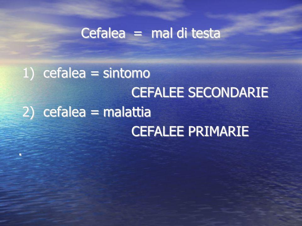 Cefalea = mal di testa Cefalea = mal di testa 1) cefalea = sintomo 1) cefalea = sintomo CEFALEE SECONDARIE CEFALEE SECONDARIE 2) cefalea = malattia 2)