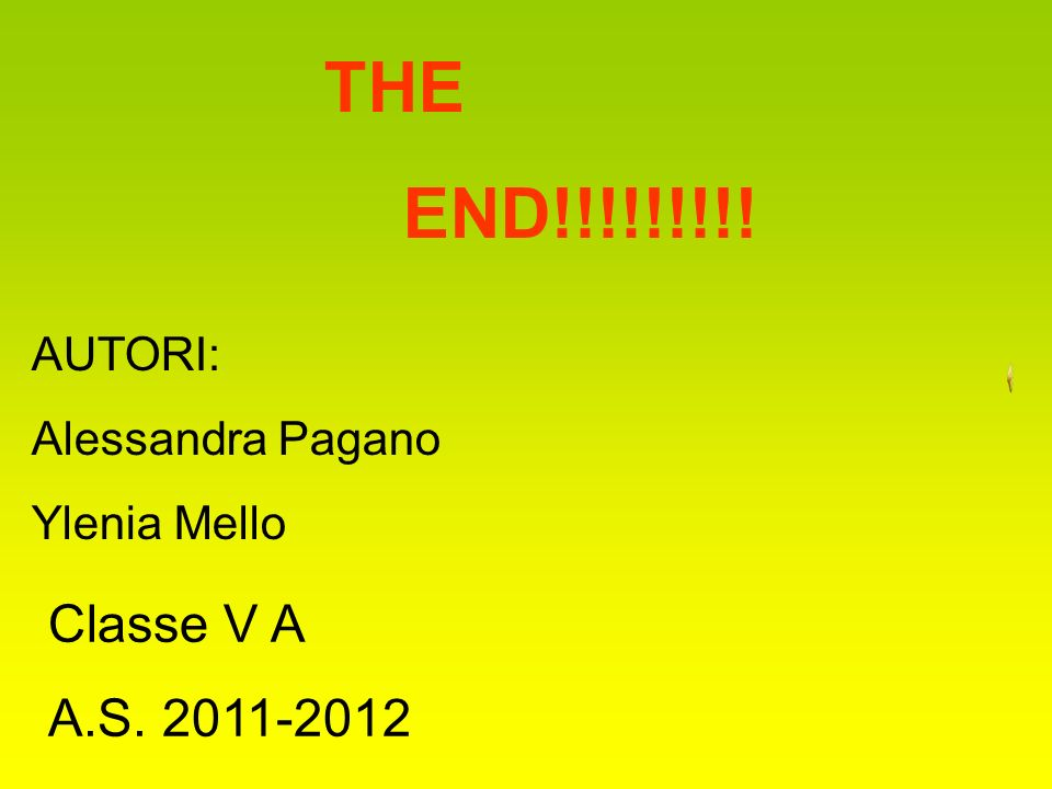 THE END!!!!!!!!! AUTORI: Alessandra Pagano Ylenia Mello Classe V A A.S. 2011-2012